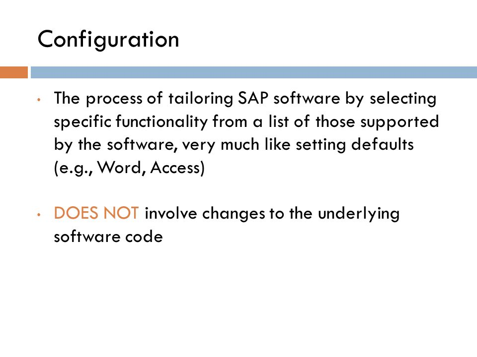 Configuration The process of tailoring SAP software by selecting specific functionality from a list of those supported by the software, very much like setting defaults (e.g., Word, Access) DOES NOT involve changes to the underlying software code
