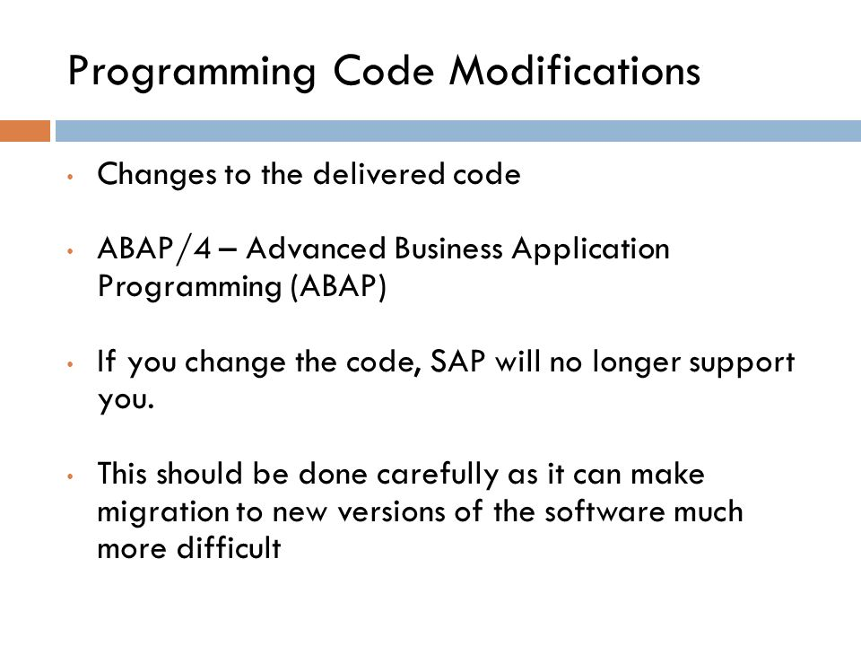 Programming Code Modifications Changes to the delivered code ABAP/4 – Advanced Business Application Programming (ABAP) If you change the code, SAP will no longer support you.