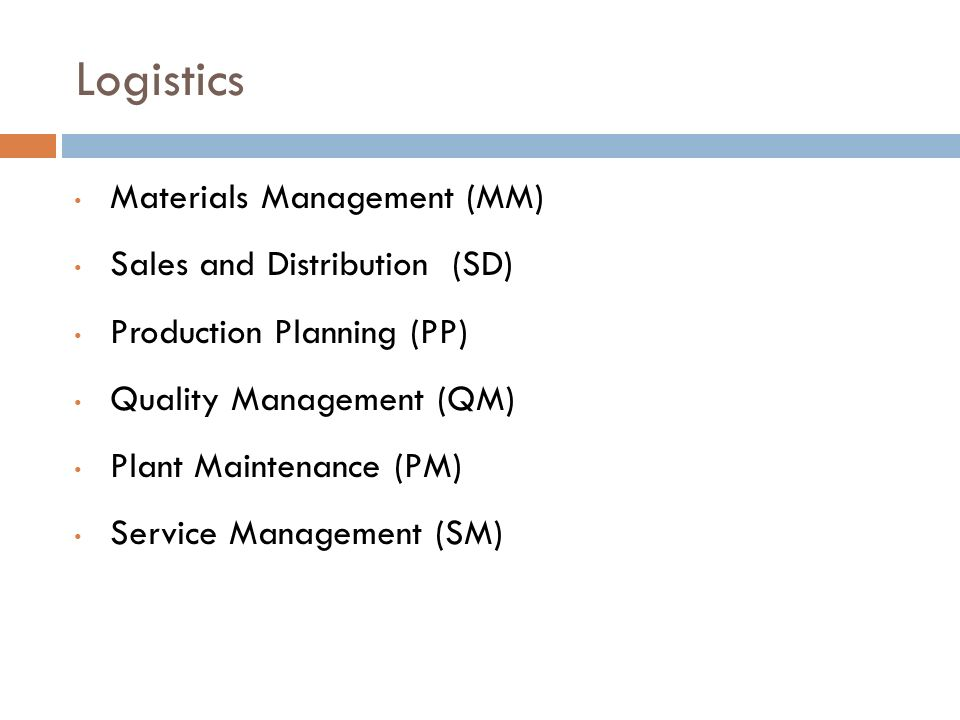 Logistics Materials Management (MM) Sales and Distribution (SD) Production Planning (PP) Quality Management (QM) Plant Maintenance (PM) Service Management (SM)