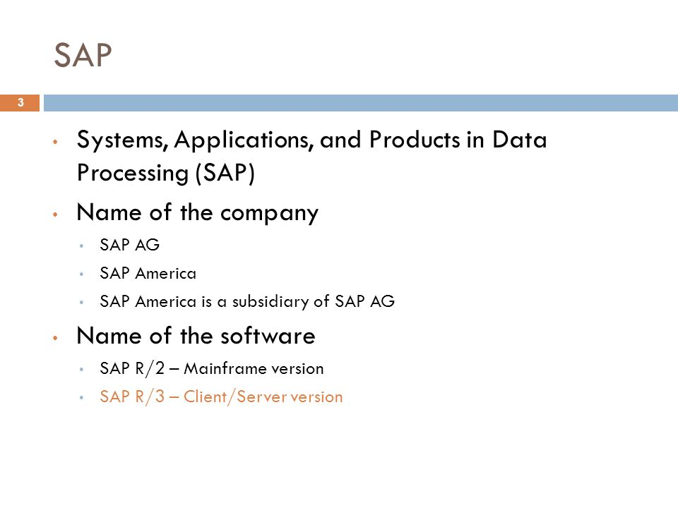 SAP 3 Systems, Applications, and Products in Data Processing (SAP) Name of the company SAP AG SAP America SAP America is a subsidiary of SAP AG Name of the software SAP R/2 – Mainframe version SAP R/3 – Client/Server version