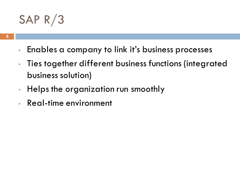 SAP R/3 6 Enables a company to link it's business processes Ties together different business functions (integrated business solution) Helps the organization run smoothly Real-time environment