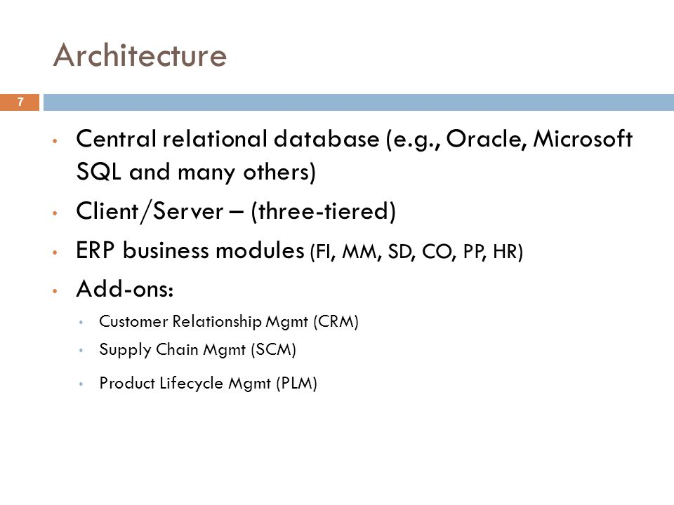 Architecture 7 Central relational database (e.g., Oracle, Microsoft SQL and many others) Client/Server – (three-tiered) ERP business modules (FI, MM, SD, CO, PP, HR) Add-ons: Customer Relationship Mgmt (CRM) Supply Chain Mgmt (SCM) Product Lifecycle Mgmt (PLM)