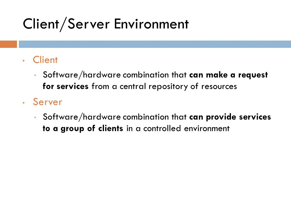 Client/Server Environment Client Software/hardware combination that can make a request for services from a central repository of resources Server Software/hardware combination that can provide services to a group of clients in a controlled environment