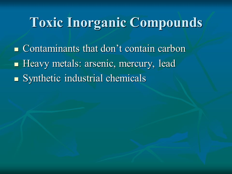 Toxic Inorganic Compounds Contaminants that don't contain carbon Contaminants that don't contain carbon Heavy metals: arsenic, mercury, lead Heavy metals: arsenic, mercury, lead Synthetic industrial chemicals Synthetic industrial chemicals