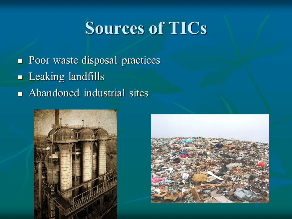 Sources of TICs Poor waste disposal practices Poor waste disposal practices Leaking landfills Leaking landfills Abandoned industrial sites Abandoned industrial sites
