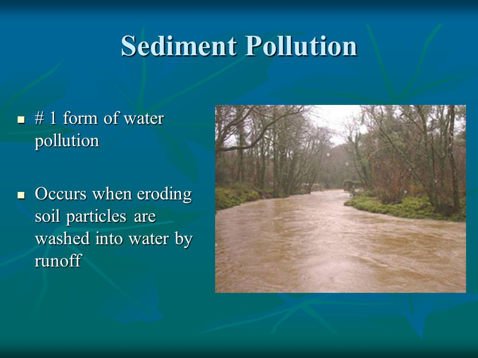 Sediment Pollution # 1 form of water pollution # 1 form of water pollution Occurs when eroding soil particles are washed into water by runoff Occurs when eroding soil particles are washed into water by runoff