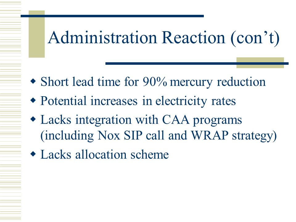 Administration Reaction (con't)  Short lead time for 90% mercury reduction  Potential increases in electricity rates  Lacks integration with CAA programs (including Nox SIP call and WRAP strategy)  Lacks allocation scheme