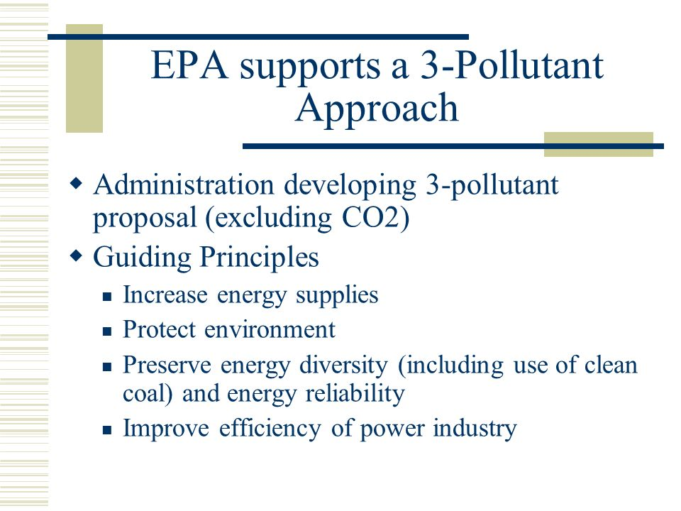 EPA supports a 3-Pollutant Approach  Administration developing 3-pollutant proposal (excluding CO2)  Guiding Principles Increase energy supplies Protect environment Preserve energy diversity (including use of clean coal) and energy reliability Improve efficiency of power industry