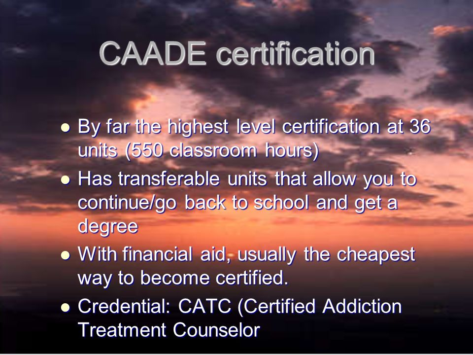 CAADE certification By far the highest level certification at 36 units (550 classroom hours) By far the highest level certification at 36 units (550 classroom hours) Has transferable units that allow you to continue/go back to school and get a degree Has transferable units that allow you to continue/go back to school and get a degree With financial aid, usually the cheapest way to become certified.