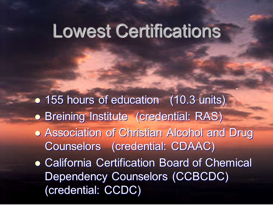 Lowest Certifications 155 hours of education (10.3 units) 155 hours of education (10.3 units) Breining Institute (credential: RAS) Breining Institute (credential: RAS) Association of Christian Alcohol and Drug Counselors (credential: CDAAC) Association of Christian Alcohol and Drug Counselors (credential: CDAAC) California Certification Board of Chemical Dependency Counselors (CCBCDC) (credential: CCDC) California Certification Board of Chemical Dependency Counselors (CCBCDC) (credential: CCDC)
