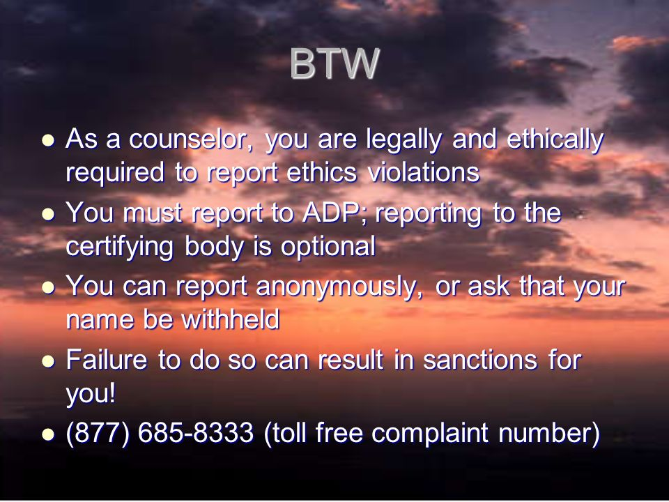 BTW As a counselor, you are legally and ethically required to report ethics violations As a counselor, you are legally and ethically required to report ethics violations You must report to ADP; reporting to the certifying body is optional You must report to ADP; reporting to the certifying body is optional You can report anonymously, or ask that your name be withheld You can report anonymously, or ask that your name be withheld Failure to do so can result in sanctions for you.