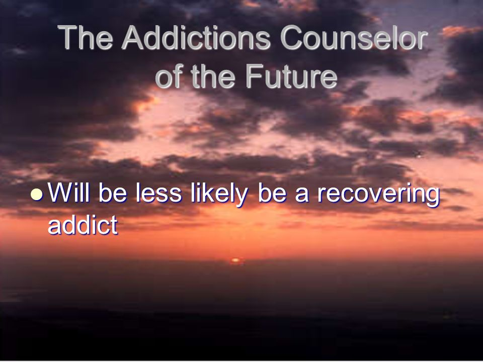 The Addictions Counselor of the Future Will be less likely be a recovering addict Will be less likely be a recovering addict