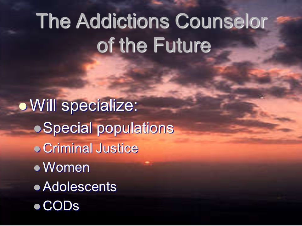 The Addictions Counselor of the Future Will specialize: Will specialize: Special populations Special populations Criminal Justice Criminal Justice Women Women Adolescents Adolescents CODs CODs
