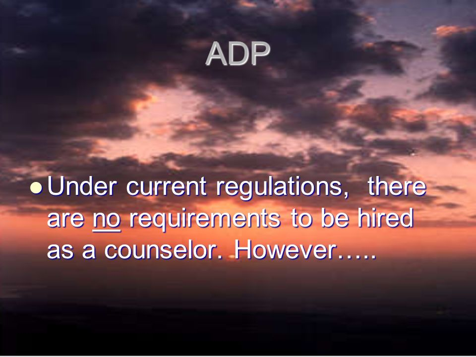 ADP Under current regulations, there are no requirements to be hired as a counselor.