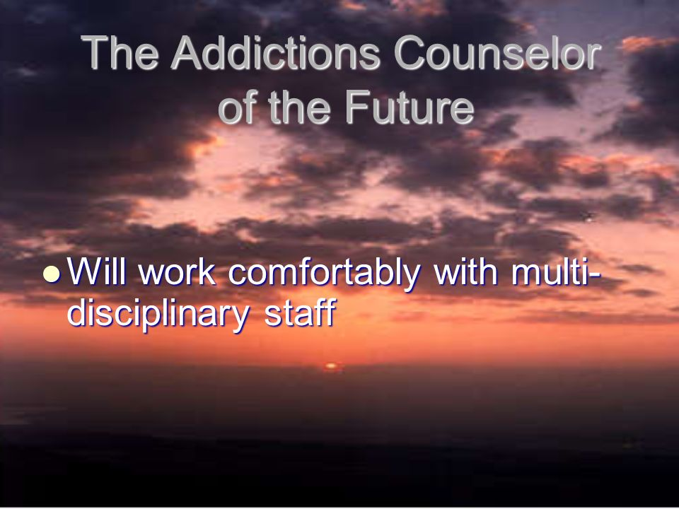 The Addictions Counselor of the Future Will work comfortably with multi- disciplinary staff Will work comfortably with multi- disciplinary staff