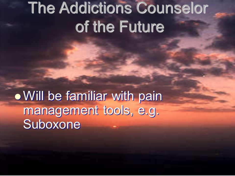 The Addictions Counselor of the Future Will be familiar with pain management tools, e.g.