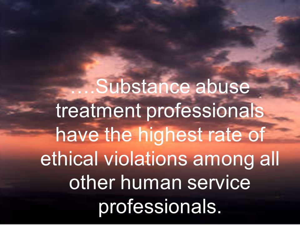 ….Substance abuse treatment professionals have the highest rate of ethical violations among all other human service professionals.