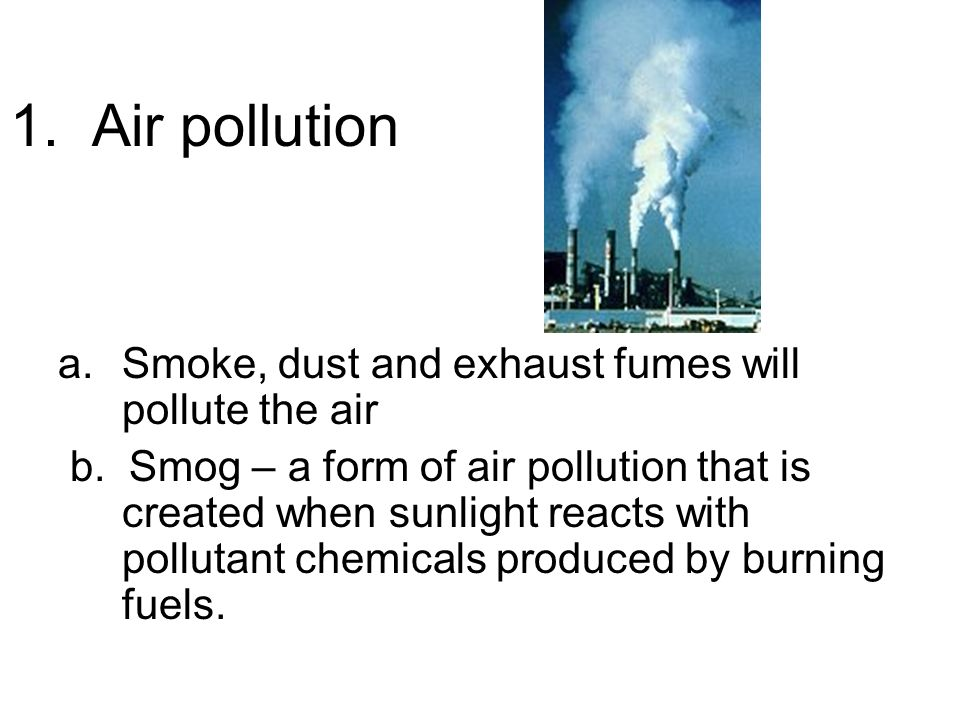 1. Air pollution a.Smoke, dust and exhaust fumes will pollute the air b.