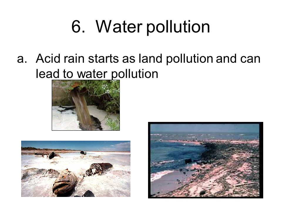 6. Water pollution a.Acid rain starts as land pollution and can lead to water pollution