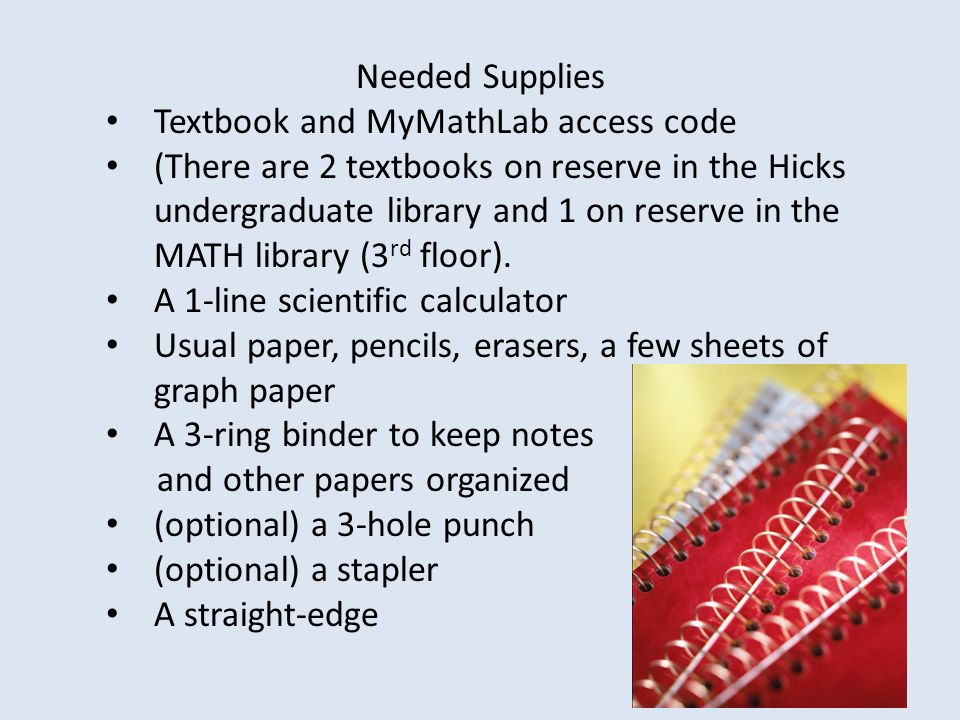 Needed Supplies Textbook and MyMathLab access code (There are 2 textbooks on reserve in the Hicks undergraduate library and 1 on reserve in the MATH library (3 rd floor).