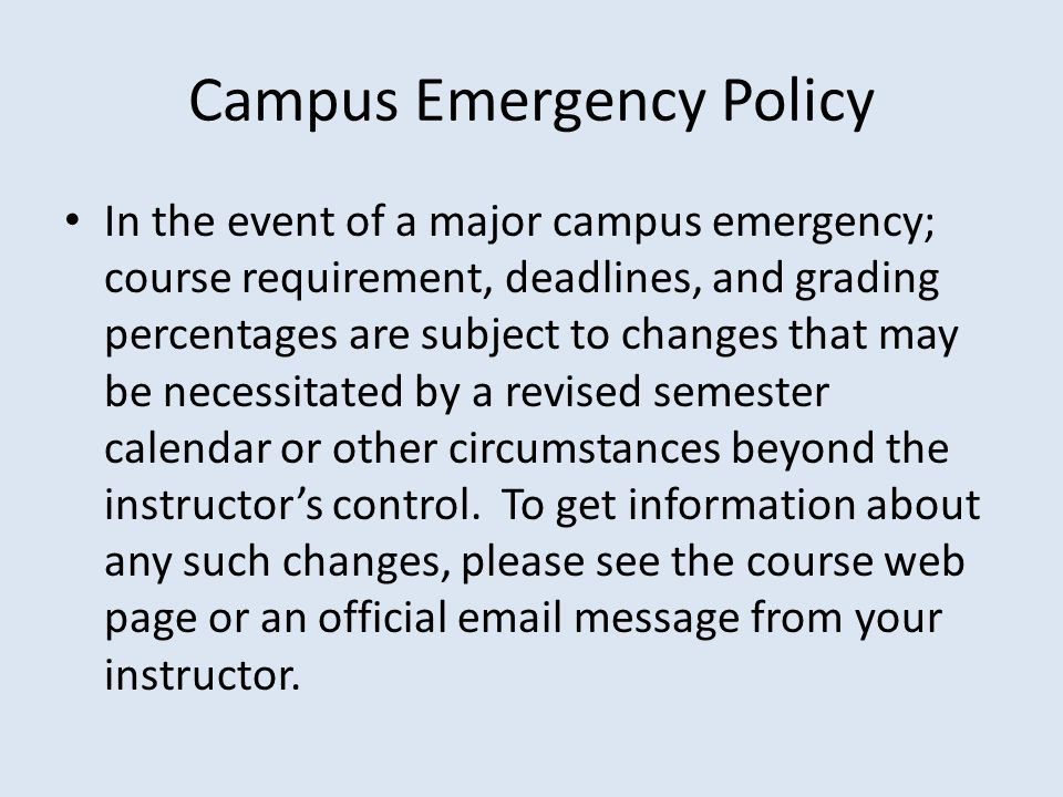 Campus Emergency Policy In the event of a major campus emergency; course requirement, deadlines, and grading percentages are subject to changes that may be necessitated by a revised semester calendar or other circumstances beyond the instructor's control.
