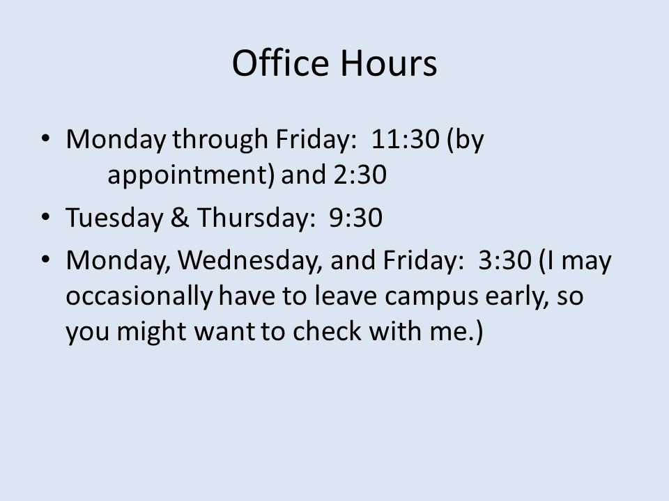 Office Hours Monday through Friday: 11:30 (by appointment) and 2:30 Tuesday & Thursday: 9:30 Monday, Wednesday, and Friday: 3:30 (I may occasionally have to leave campus early, so you might want to check with me.)