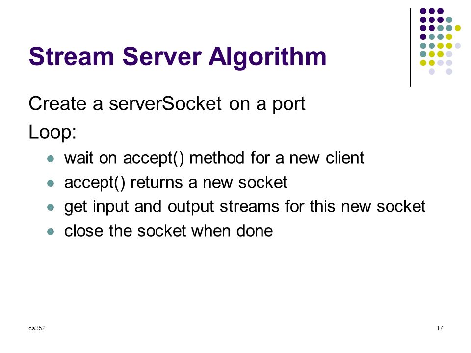 cs35217 Stream Server Algorithm Create a serverSocket on a port Loop: wait on accept() method for a new client accept() returns a new socket get input and output streams for this new socket close the socket when done