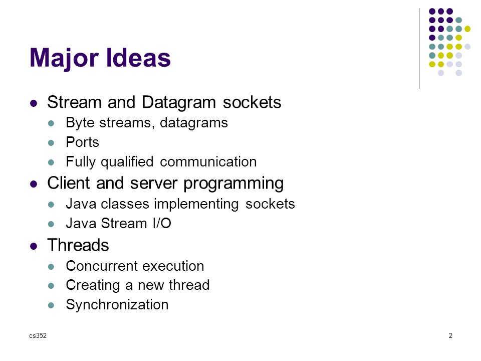 cs3522 Major Ideas Stream and Datagram sockets Byte streams, datagrams Ports Fully qualified communication Client and server programming Java classes implementing sockets Java Stream I/O Threads Concurrent execution Creating a new thread Synchronization