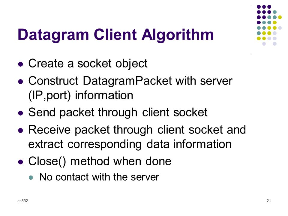 cs35221 Datagram Client Algorithm Create a socket object Construct DatagramPacket with server (IP,port) information Send packet through client socket Receive packet through client socket and extract corresponding data information Close() method when done No contact with the server