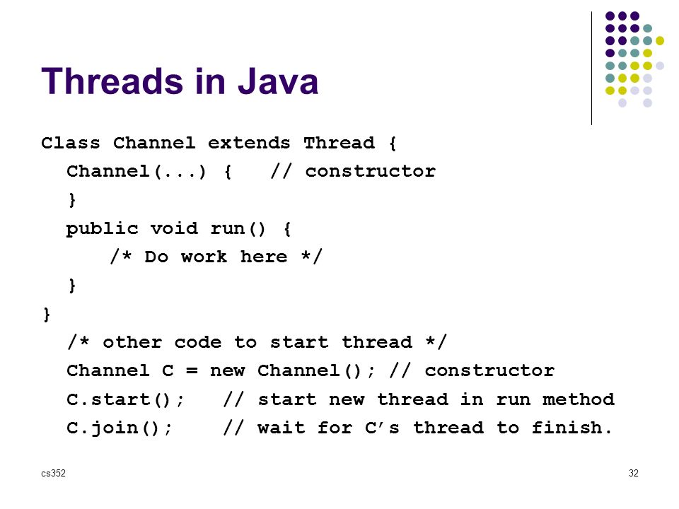 cs35232 Threads in Java Class Channel extends Thread { Channel(...) { // constructor } public void run() { /* Do work here */ } /* other code to start thread */ Channel C = new Channel(); // constructor C.start(); // start new thread in run method C.join(); // wait for C's thread to finish.