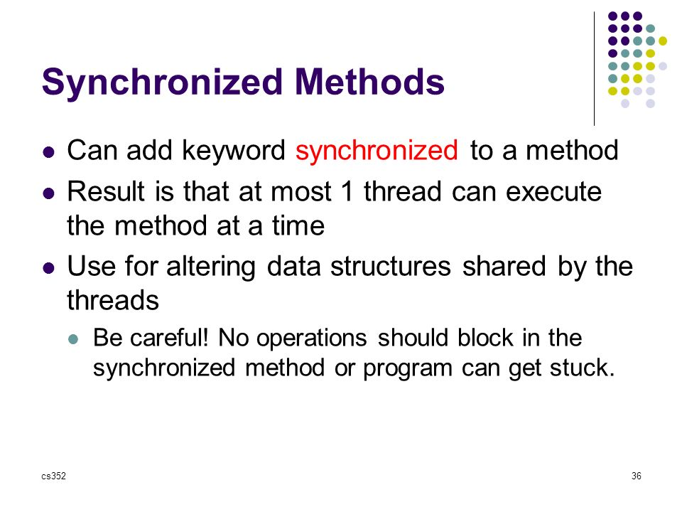 cs35236 Synchronized Methods Can add keyword synchronized to a method Result is that at most 1 thread can execute the method at a time Use for altering data structures shared by the threads Be careful.