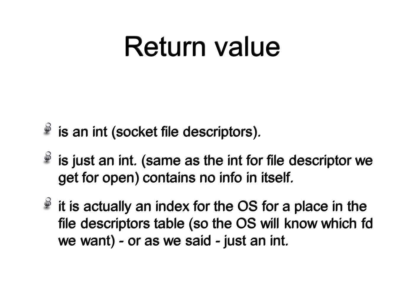 Return value is an int (socket file descriptors). is just an int.