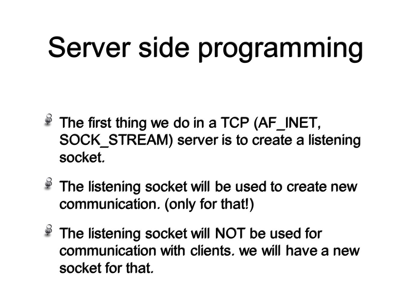 Server side programming The first thing we do in a TCP (AF_INET, SOCK_STREAM) server is to create a listening socket.