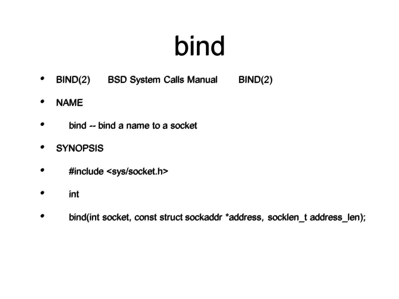 bind BIND(2) BSD System Calls Manual BIND(2) NAME bind -- bind a name to a socket SYNOPSIS #include int bind(int socket, const struct sockaddr *address, socklen_t address_len); BIND(2) BSD System Calls Manual BIND(2) NAME bind -- bind a name to a socket SYNOPSIS #include int bind(int socket, const struct sockaddr *address, socklen_t address_len);