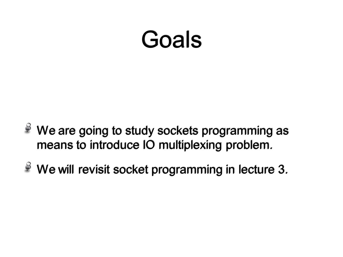 Goals We are going to study sockets programming as means to introduce IO multiplexing problem.
