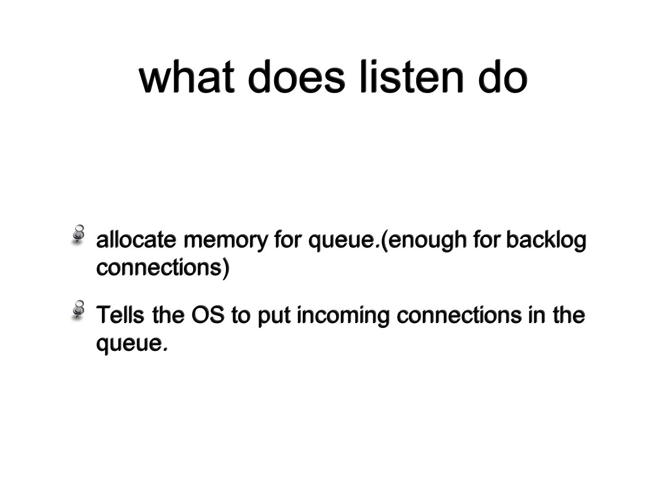 what does listen do allocate memory for queue.(enough for backlog connections) Tells the OS to put incoming connections in the queue.