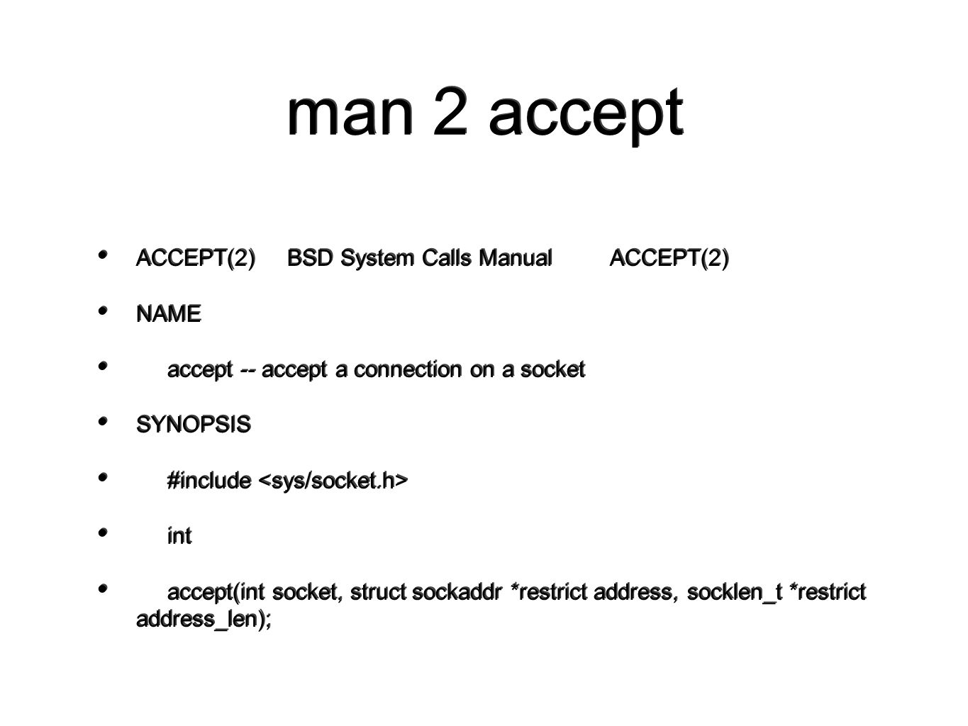 man 2 accept ACCEPT(2) BSD System Calls Manual ACCEPT(2) NAME accept -- accept a connection on a socket SYNOPSIS #include int accept(int socket, struct sockaddr *restrict address, socklen_t *restrict address_len); ACCEPT(2) BSD System Calls Manual ACCEPT(2) NAME accept -- accept a connection on a socket SYNOPSIS #include int accept(int socket, struct sockaddr *restrict address, socklen_t *restrict address_len);