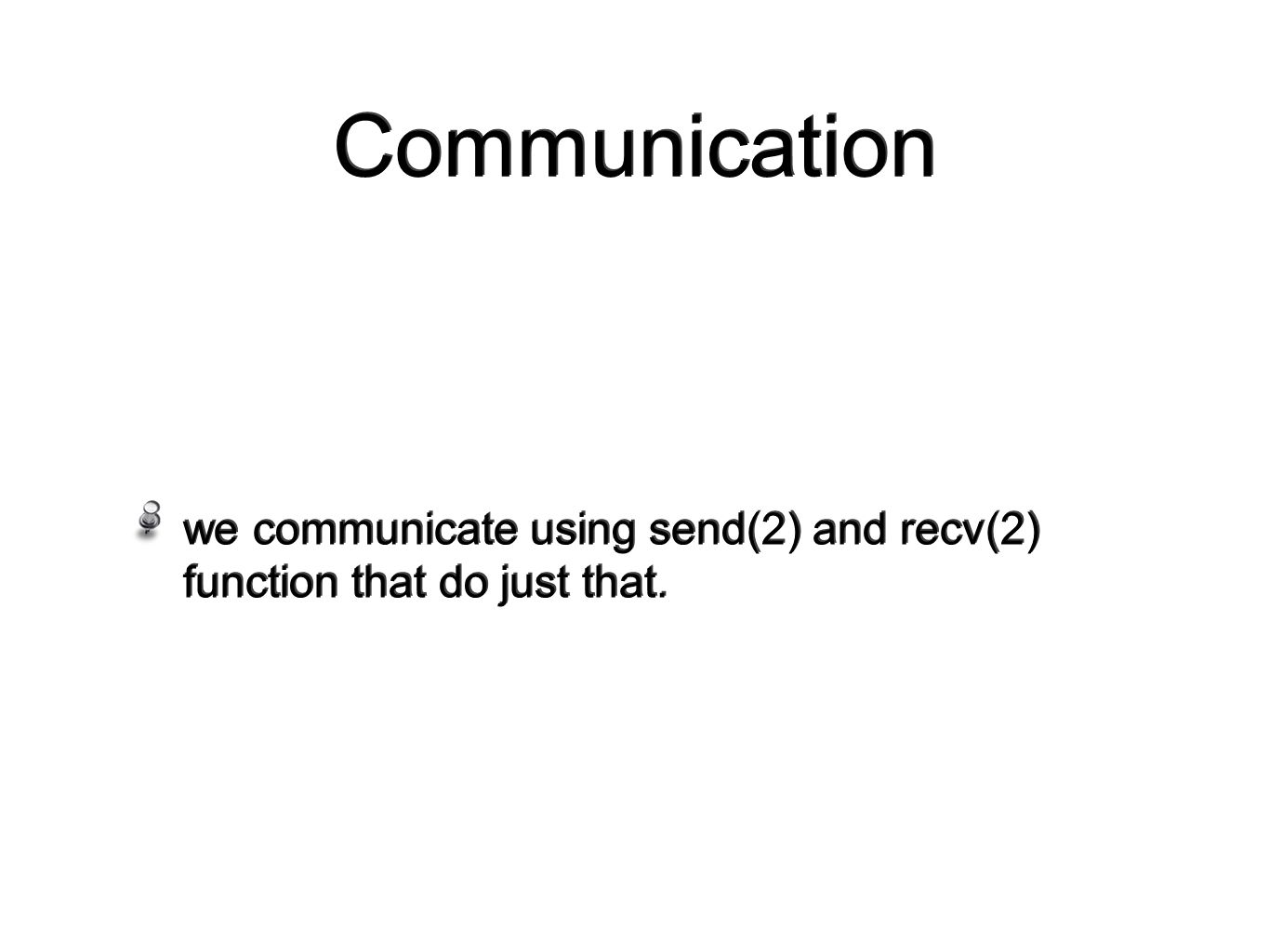 Communication we communicate using send(2) and recv(2) function that do just that.