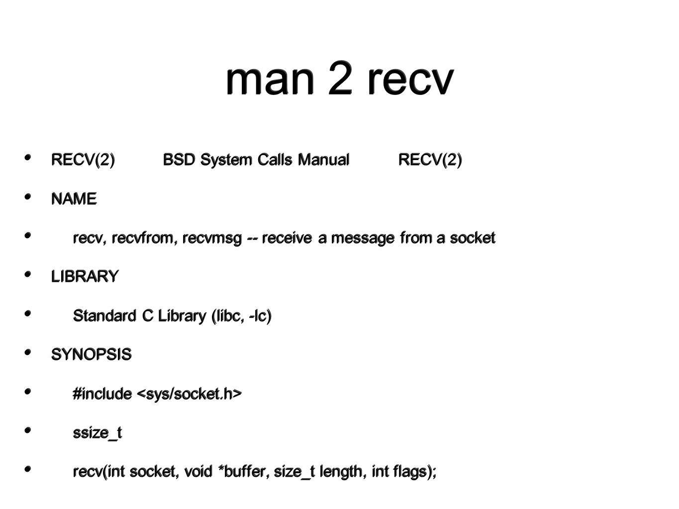 man 2 recv RECV(2) BSD System Calls Manual RECV(2) NAME recv, recvfrom, recvmsg -- receive a message from a socket LIBRARY Standard C Library (libc, -lc) SYNOPSIS #include ssize_t recv(int socket, void *buffer, size_t length, int flags); RECV(2) BSD System Calls Manual RECV(2) NAME recv, recvfrom, recvmsg -- receive a message from a socket LIBRARY Standard C Library (libc, -lc) SYNOPSIS #include ssize_t recv(int socket, void *buffer, size_t length, int flags);