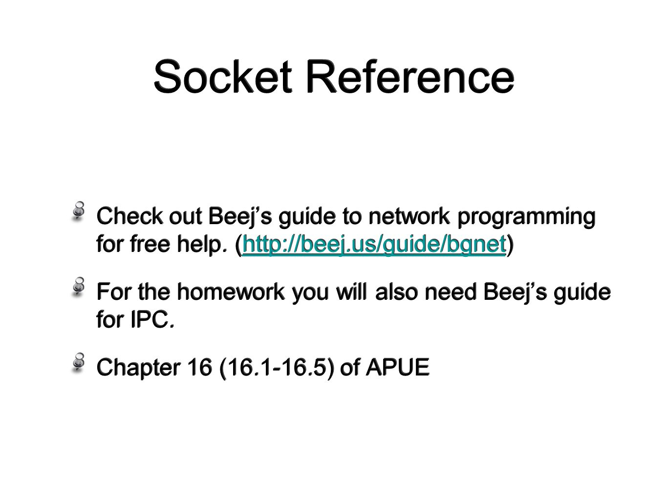 Socket Reference Check out Beej's guide to network programming for free help.