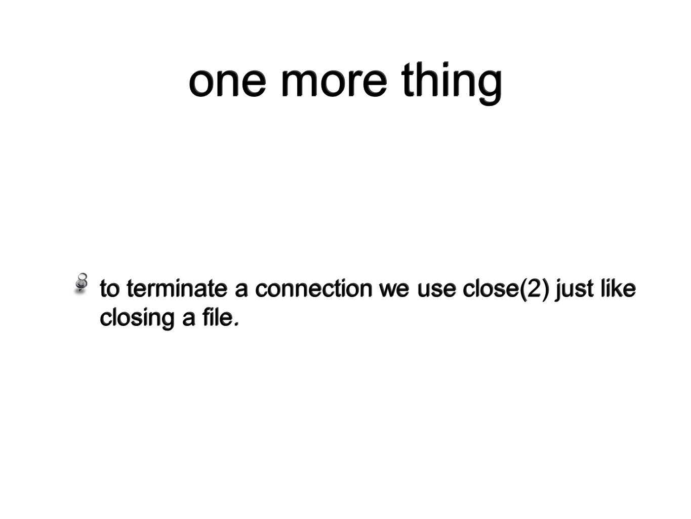one more thing to terminate a connection we use close(2) just like closing a file.