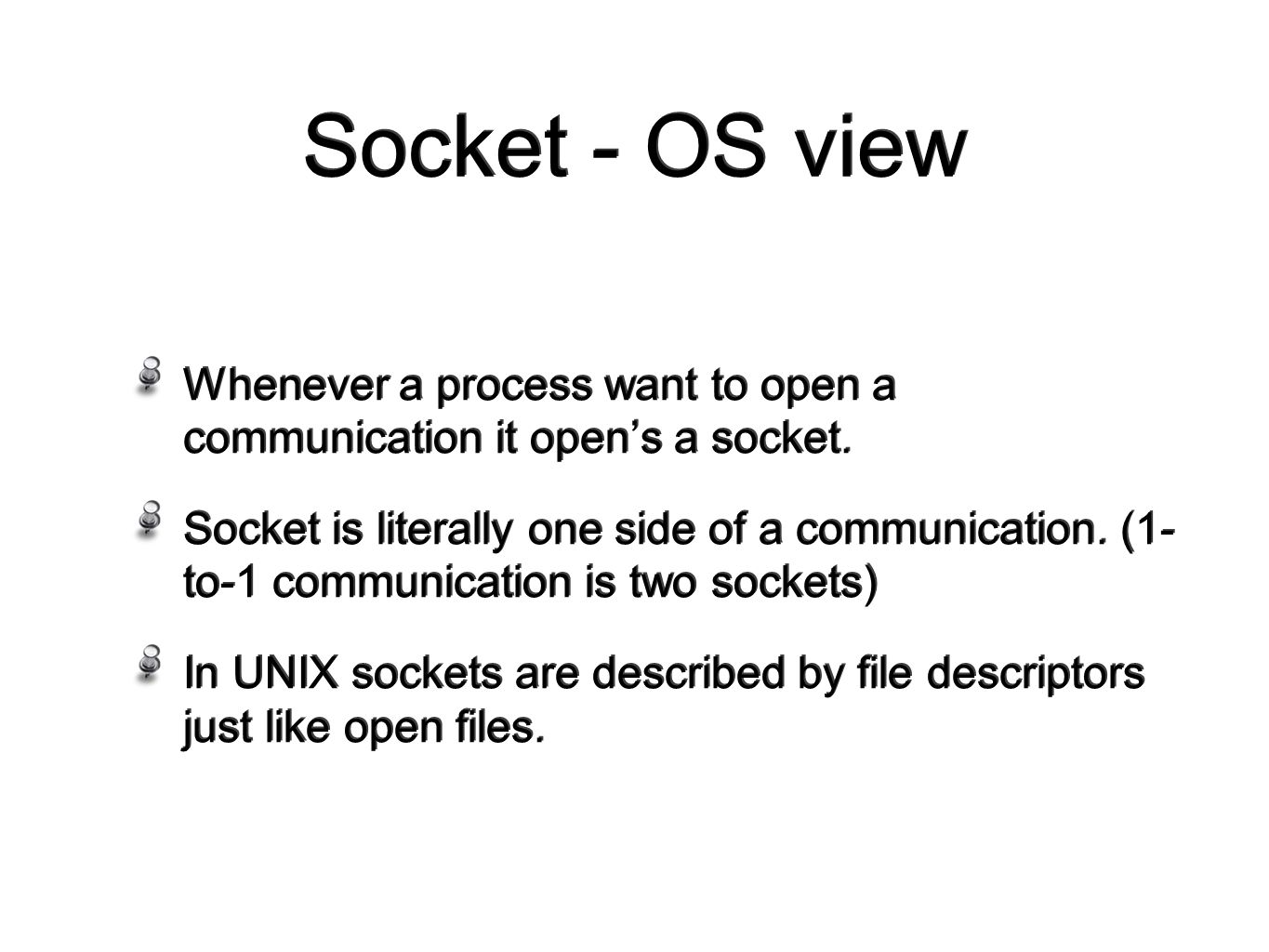 Socket - OS view Whenever a process want to open a communication it open's a socket.