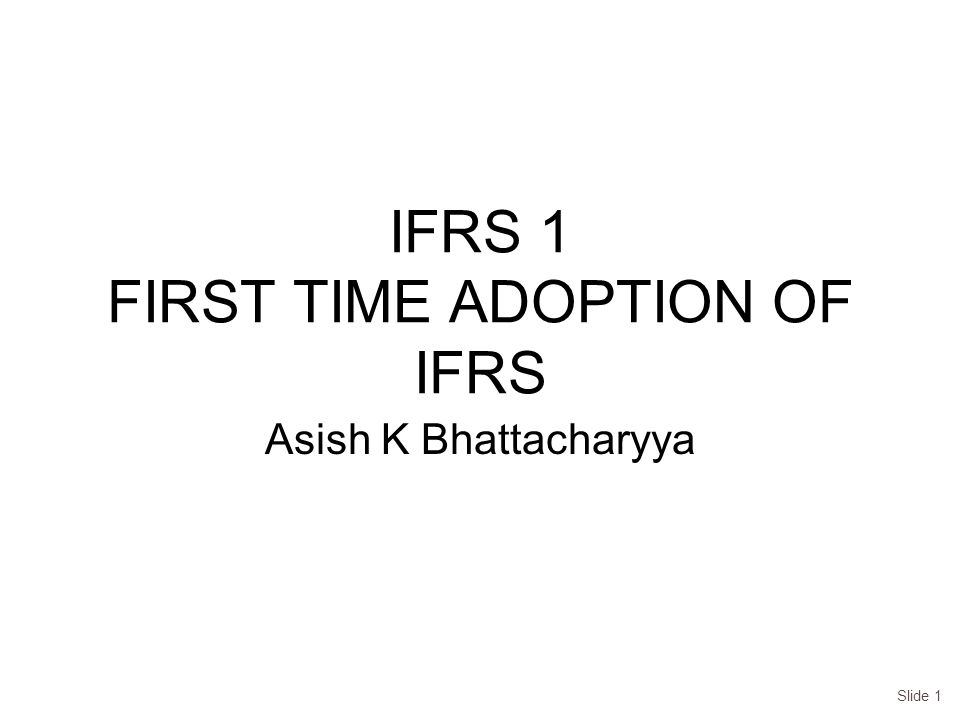 IFRS 1 FIRST TIME ADOPTION OF IFRS Asish K Bhattacharyya Slide 1