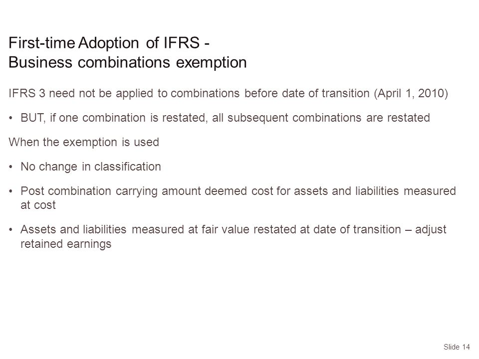 Slide 14 IFRS 3 need not be applied to combinations before date of transition (April 1, 2010) BUT, if one combination is restated, all subsequent combinations are restated When the exemption is used No change in classification Post combination carrying amount deemed cost for assets and liabilities measured at cost Assets and liabilities measured at fair value restated at date of transition – adjust retained earnings First-time Adoption of IFRS - Business combinations exemption