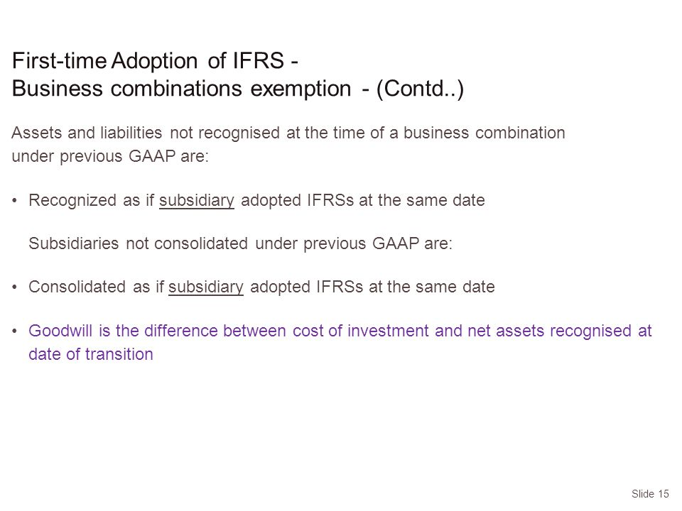 Slide 15 Assets and liabilities not recognised at the time of a business combination under previous GAAP are: Recognized as if subsidiary adopted IFRSs at the same date Subsidiaries not consolidated under previous GAAP are: Consolidated as if subsidiary adopted IFRSs at the same date Goodwill is the difference between cost of investment and net assets recognised at date of transition First-time Adoption of IFRS - Business combinations exemption - (Contd..)