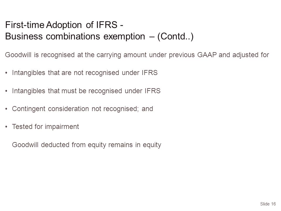 Slide 16 Goodwill is recognised at the carrying amount under previous GAAP and adjusted for Intangibles that are not recognised under IFRS Intangibles that must be recognised under IFRS Contingent consideration not recognised; and Tested for impairment Goodwill deducted from equity remains in equity First-time Adoption of IFRS - Business combinations exemption – (Contd..)