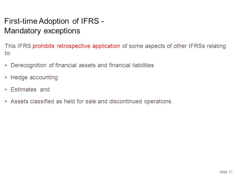 Slide 17 This IFRS prohibits retrospective application of some aspects of other IFRSs relating to: Derecognition of financial assets and financial liabilities Hedge accounting Estimates and Assets classified as held for sale and discontinued operations.