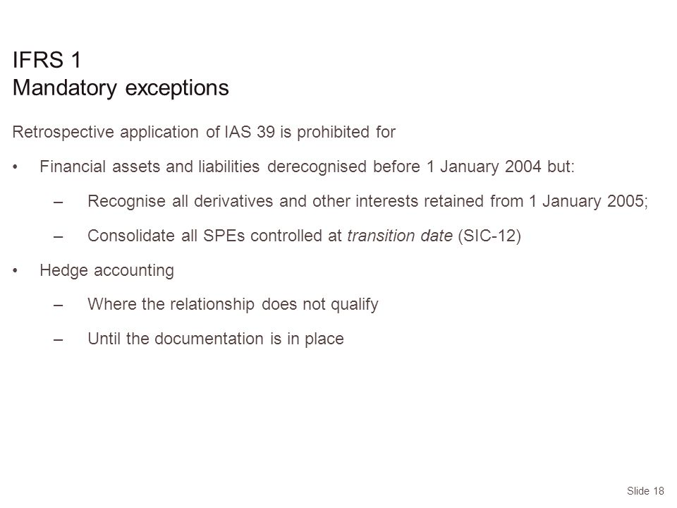 Slide 18 IFRS 1 Mandatory exceptions Retrospective application of IAS 39 is prohibited for Financial assets and liabilities derecognised before 1 January 2004 but: –Recognise all derivatives and other interests retained from 1 January 2005; –Consolidate all SPEs controlled at transition date (SIC-12) Hedge accounting –Where the relationship does not qualify –Until the documentation is in place