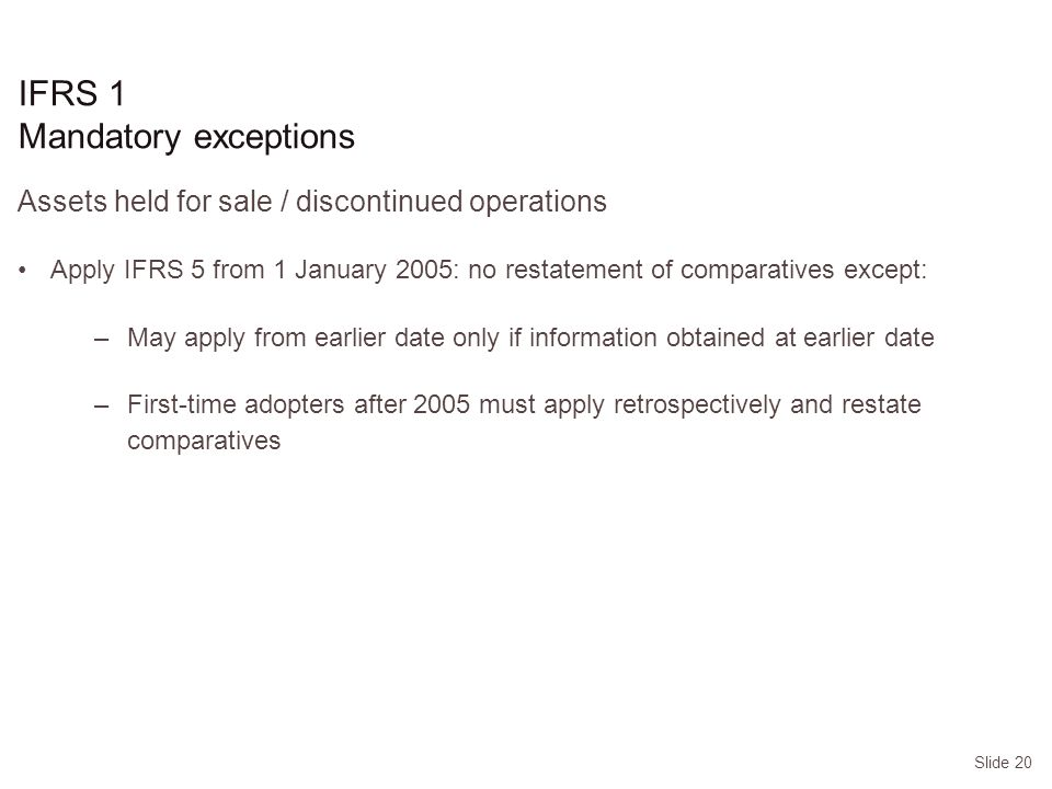 Slide 20 Assets held for sale / discontinued operations Apply IFRS 5 from 1 January 2005: no restatement of comparatives except: –May apply from earlier date only if information obtained at earlier date –First-time adopters after 2005 must apply retrospectively and restate comparatives IFRS 1 Mandatory exceptions