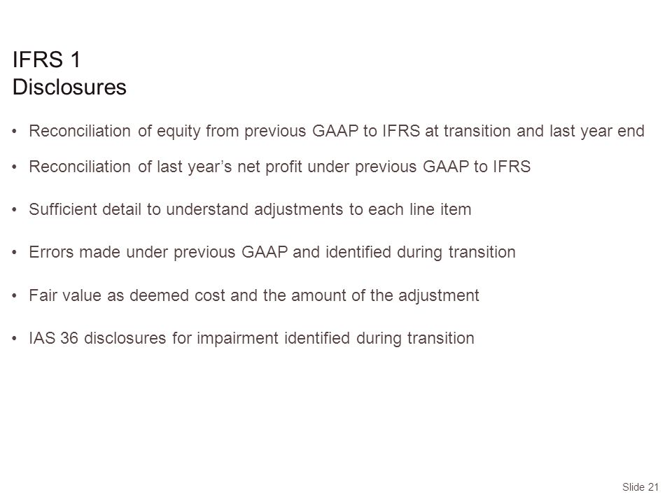 Slide 21 IFRS 1 Disclosures Reconciliation of equity from previous GAAP to IFRS at transition and last year end Reconciliation of last year's net profit under previous GAAP to IFRS Sufficient detail to understand adjustments to each line item Errors made under previous GAAP and identified during transition Fair value as deemed cost and the amount of the adjustment IAS 36 disclosures for impairment identified during transition